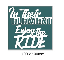 In their element enjoy the ride, 100 X 100 MM BLOCK WORDS ,Min b